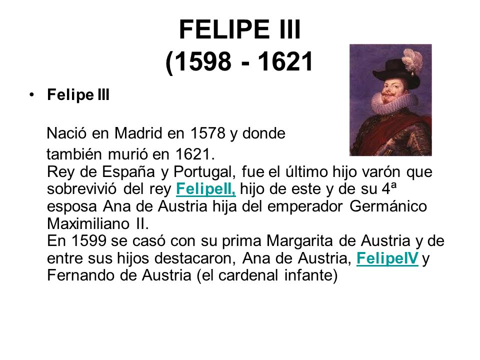 FELIPE III (1598 - 1621 Felipe III Nació en Madrid en 1578 y donde también murió en 1621. Rey de España y Portugal, fue el último hijo varón que sobre