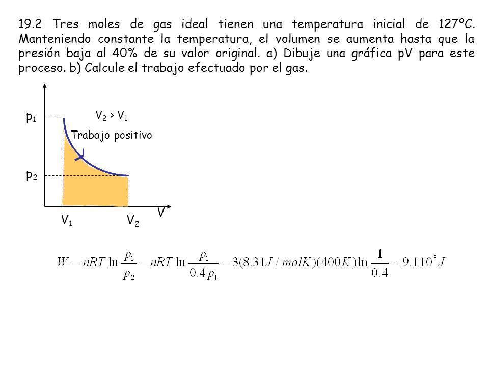 19.2 Tres moles de gas ideal tienen una temperatura inicial de 127ºC. Manteniendo constante la temperatura, el volumen se aumenta hasta que la presión