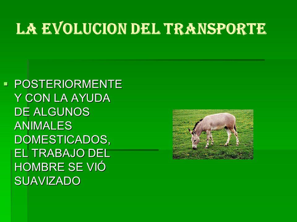 LA EVOLUCION DEL TRANSPORTE POSTERIORMENTE Y CON LA AYUDA DE ALGUNOS ANIMALES DOMESTICADOS, EL TRABAJO DEL HOMBRE SE VIÓ SUAVIZADO POSTERIORMENTE Y CO