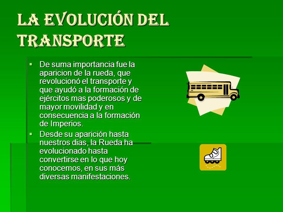 La evolución del transporte De suma importancia fue la aparicion de la rueda, que revolucionó el transporte y que ayudó a la formación de ejércitos ma