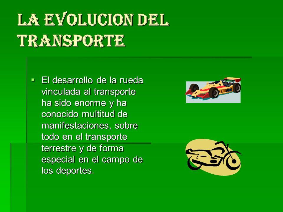 LA EVOLUCION DEL TRANSPORTE El desarrollo de la rueda vinculada al transporte ha sido enorme y ha conocido multitud de manifestaciones, sobre todo en