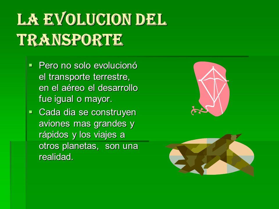 LA EVOLUCION DEL TRANSPORTE Pero no solo evolucionó el transporte terrestre, en el aéreo el desarrollo fue igual o mayor. Pero no solo evolucionó el t