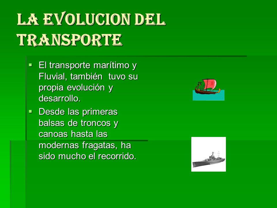 LA EVOLUCION DEL TRANSPORTE El transporte marítimo y Fluvial, también tuvo su propia evolución y desarrollo. El transporte marítimo y Fluvial, también