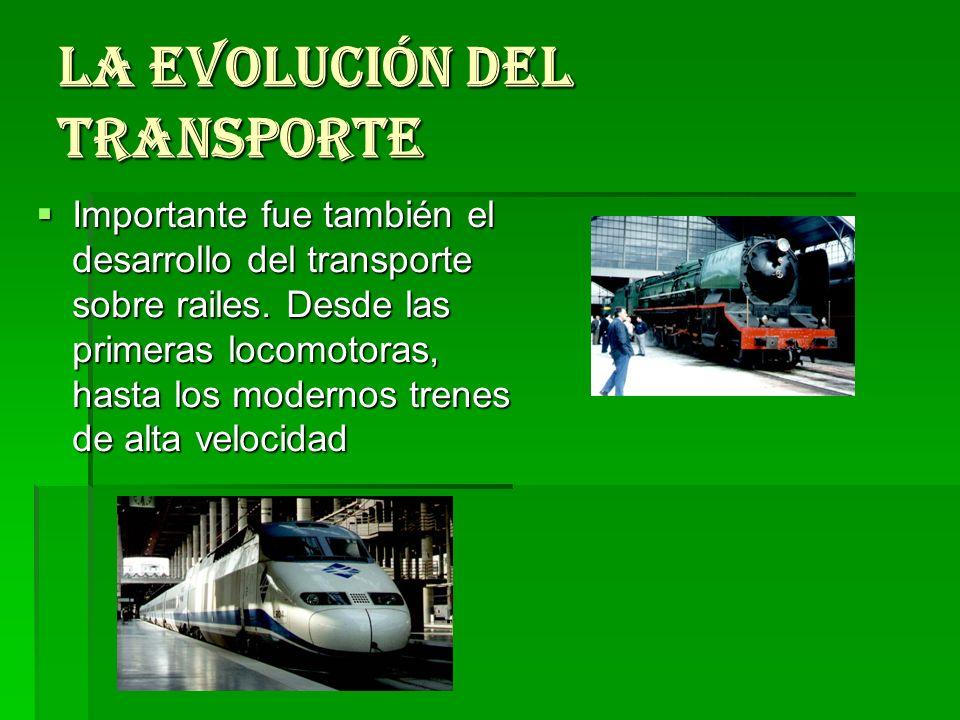 LA EVOLUCIÓN DEL TRANSPORTE Importante fue también el desarrollo del transporte sobre railes. Desde las primeras locomotoras, hasta los modernos trene
