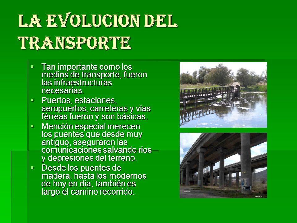 LA EVOLUCION DEL TRANSPORTE Tan importante como los medios de transporte, fueron las infraestructuras necesarias. Tan importante como los medios de tr