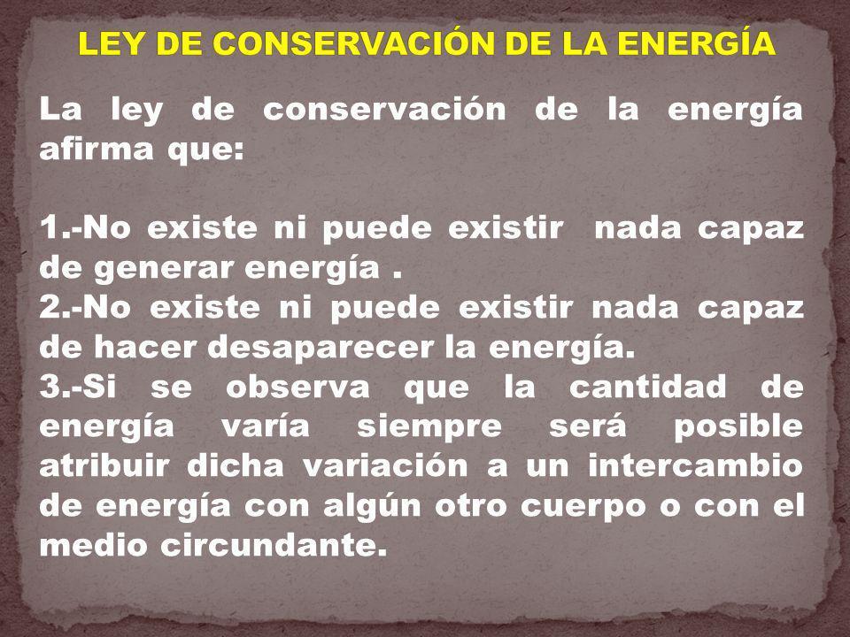 La ley de conservación de la energía afirma que: 1.-No existe ni puede existir nada capaz de generar energía. 2.-No existe ni puede existir nada capaz