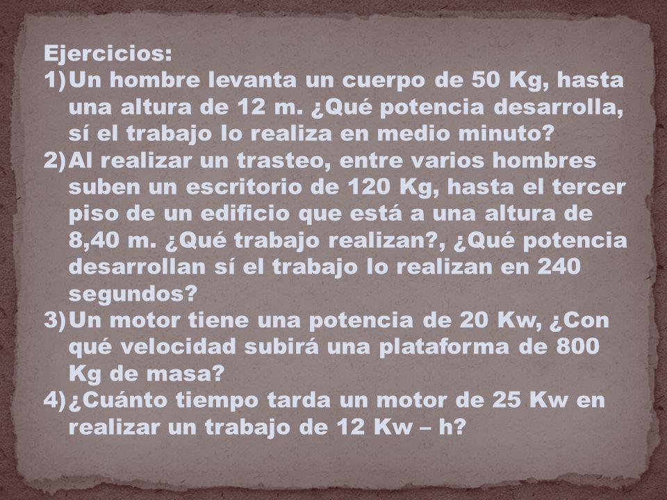 Ejercicios: 1)Un hombre levanta un cuerpo de 50 Kg, hasta una altura de 12 m. ¿Qué potencia desarrolla, sí el trabajo lo realiza en medio minuto? 2)Al
