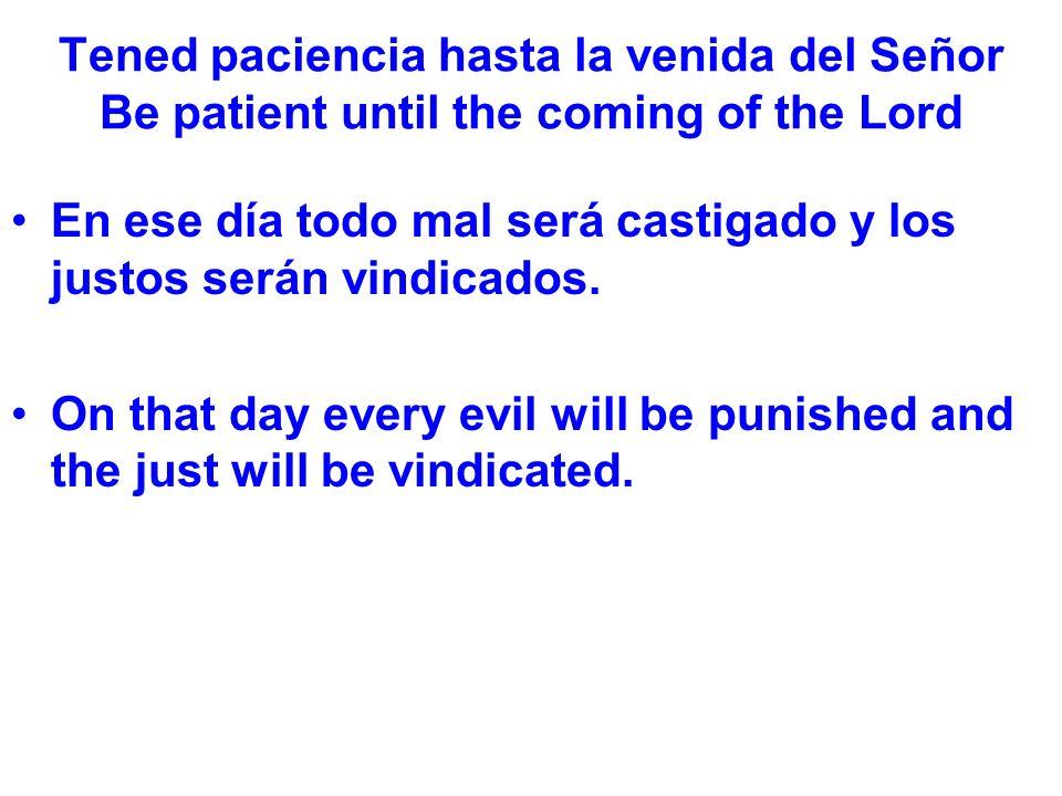 Tened paciencia hasta la venida del Señor Be patient until the coming of the Lord En ese día todo mal será castigado y los justos serán vindicados.
