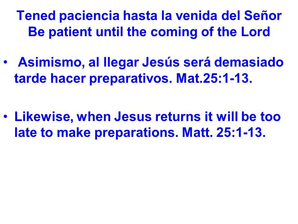 Tened paciencia hasta la venida del Señor Be patient until the coming of the Lord Asimismo, al llegar Jesús será demasiado tarde hacer preparativos.