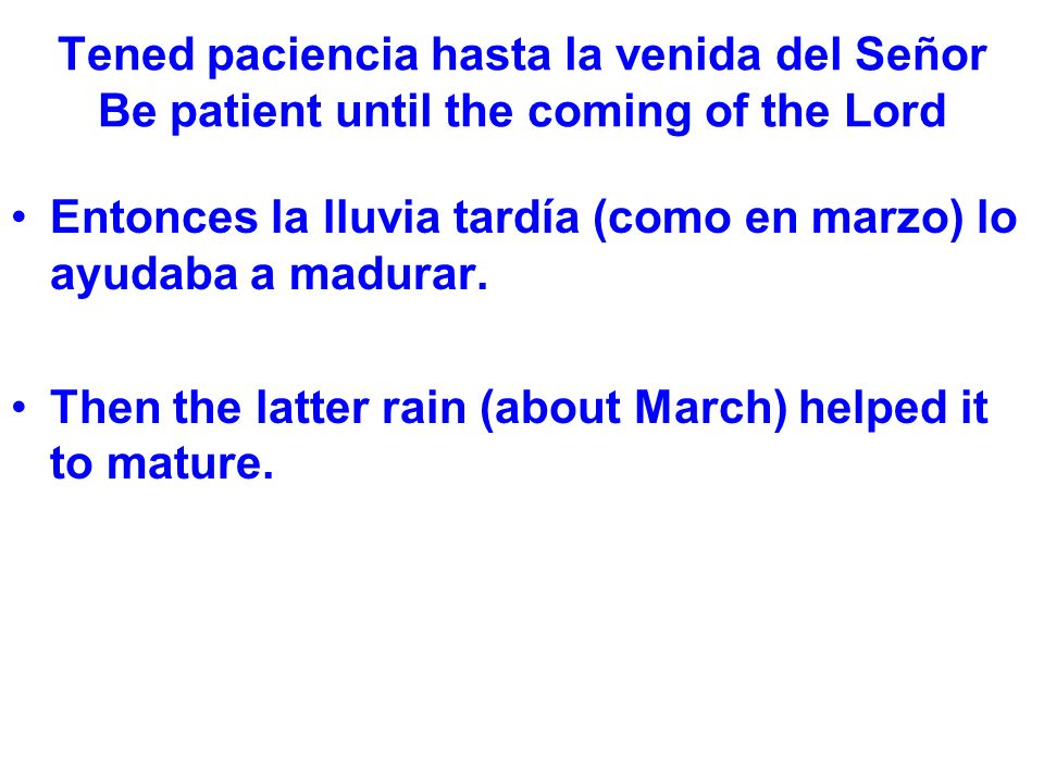Tened paciencia hasta la venida del Señor Be patient until the coming of the Lord Entonces la lluvia tardía (como en marzo) lo ayudaba a madurar.