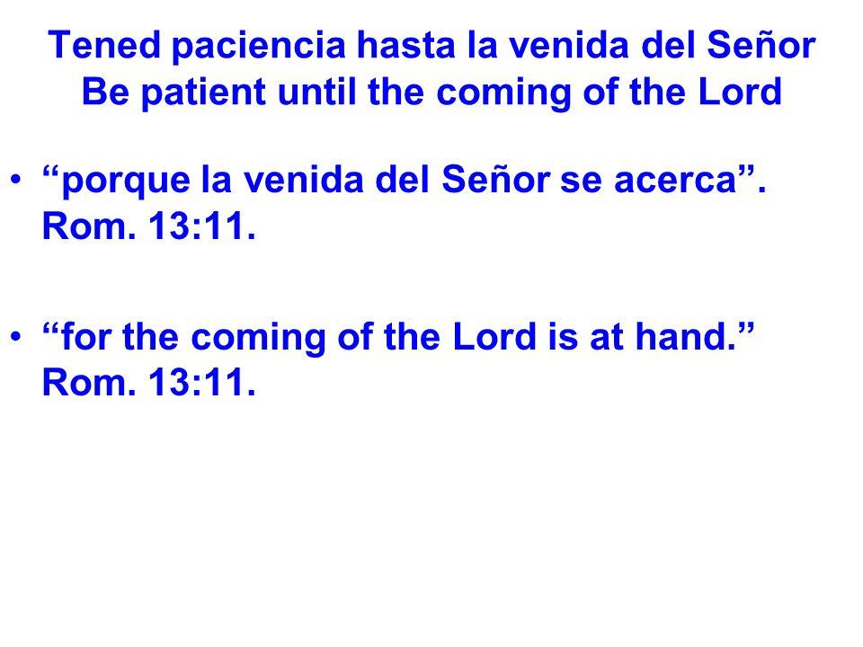 Tened paciencia hasta la venida del Señor Be patient until the coming of the Lord porque la venida del Señor se acerca.