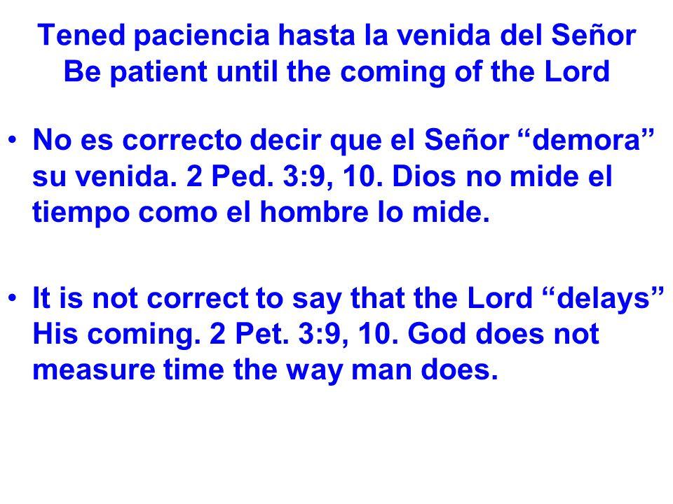 Tened paciencia hasta la venida del Señor Be patient until the coming of the Lord No es correcto decir que el Señor demora su venida.