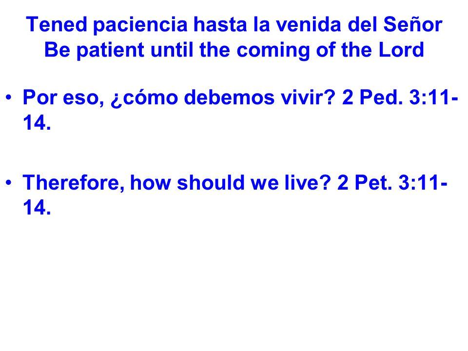Tened paciencia hasta la venida del Señor Be patient until the coming of the Lord Por eso, ¿cómo debemos vivir.