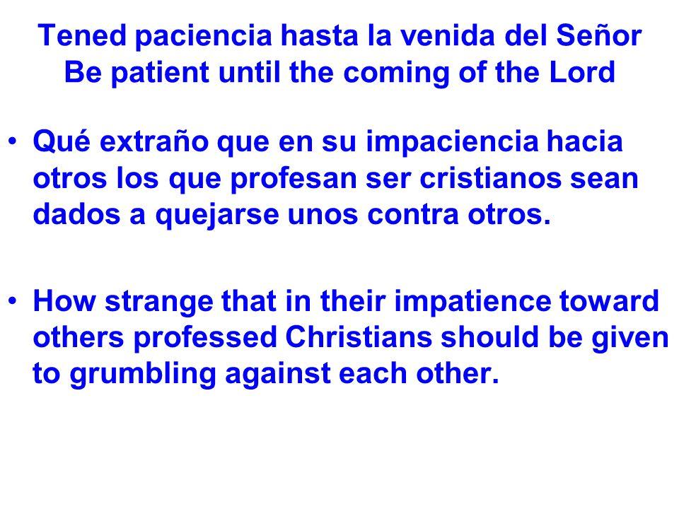 Tened paciencia hasta la venida del Señor Be patient until the coming of the Lord Qué extraño que en su impaciencia hacia otros los que profesan ser cristianos sean dados a quejarse unos contra otros.