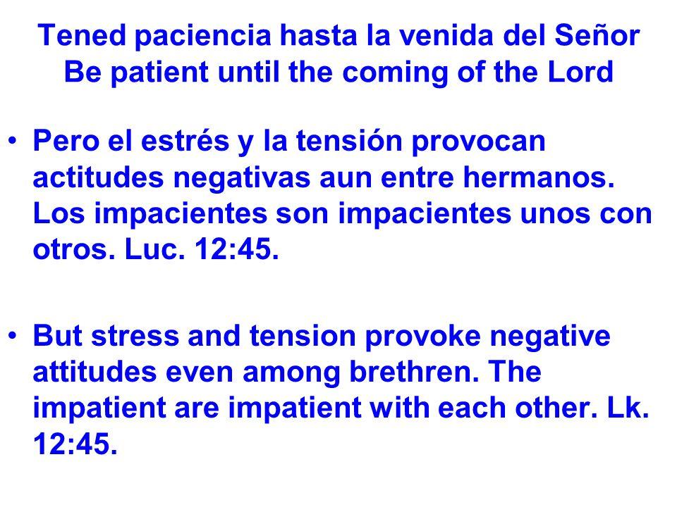 Tened paciencia hasta la venida del Señor Be patient until the coming of the Lord Pero el estrés y la tensión provocan actitudes negativas aun entre hermanos.