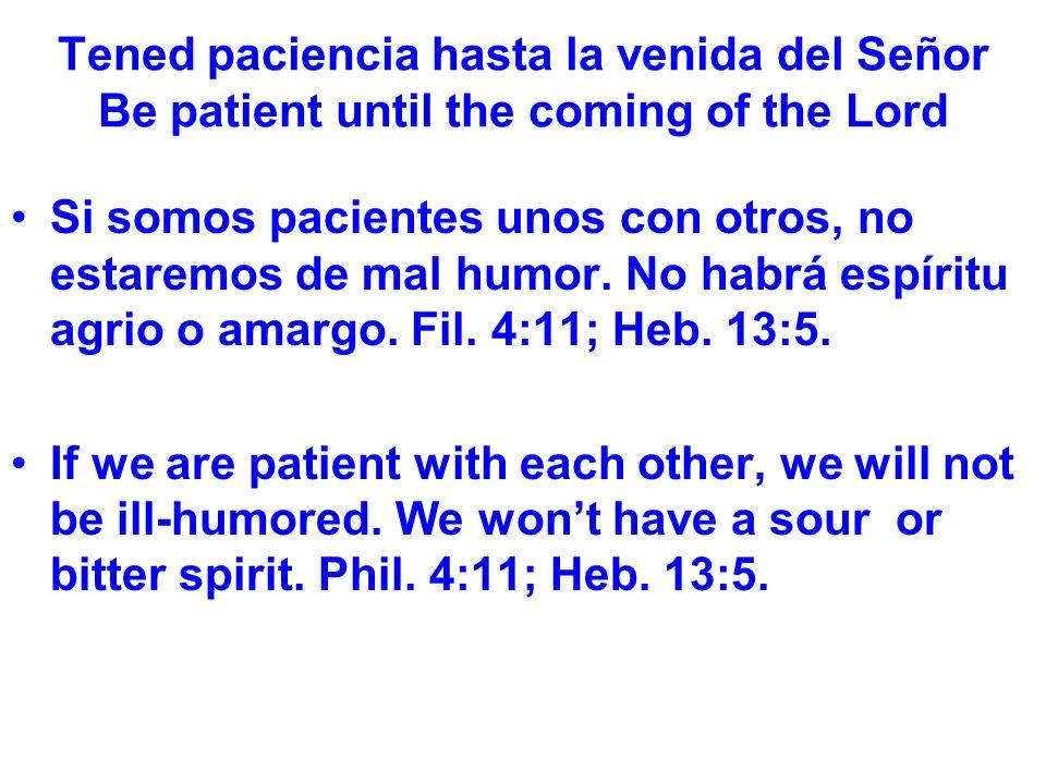 Tened paciencia hasta la venida del Señor Be patient until the coming of the Lord Si somos pacientes unos con otros, no estaremos de mal humor.