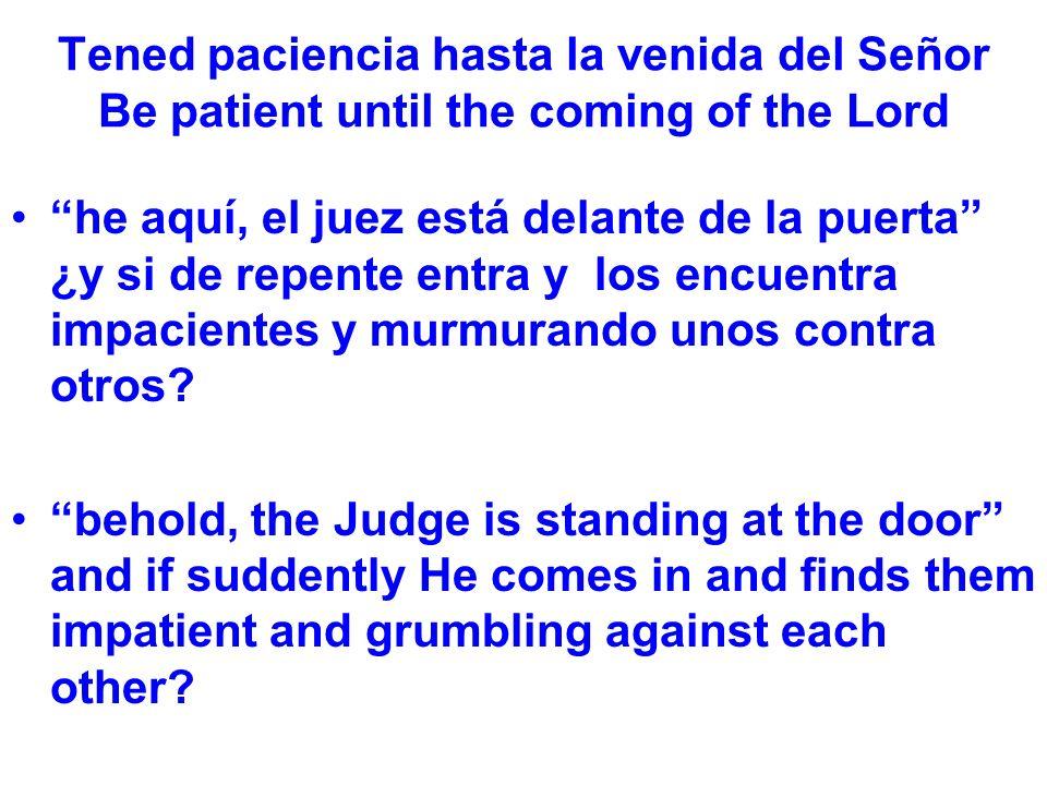 Tened paciencia hasta la venida del Señor Be patient until the coming of the Lord he aquí, el juez está delante de la puerta ¿y si de repente entra y los encuentra impacientes y murmurando unos contra otros.
