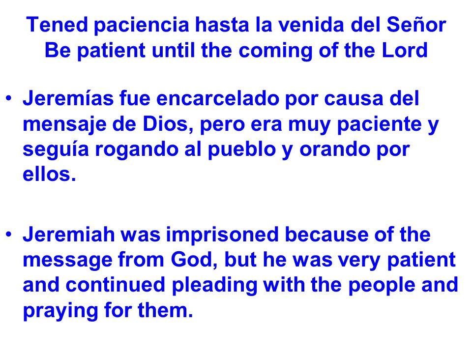 Tened paciencia hasta la venida del Señor Be patient until the coming of the Lord Jeremías fue encarcelado por causa del mensaje de Dios, pero era muy paciente y seguía rogando al pueblo y orando por ellos.