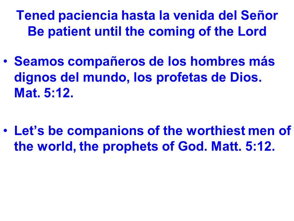 Tened paciencia hasta la venida del Señor Be patient until the coming of the Lord Seamos compañeros de los hombres más dignos del mundo, los profetas de Dios.