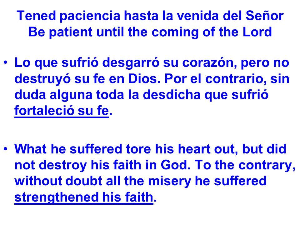 Tened paciencia hasta la venida del Señor Be patient until the coming of the Lord Lo que sufrió desgarró su corazón, pero no destruyó su fe en Dios.