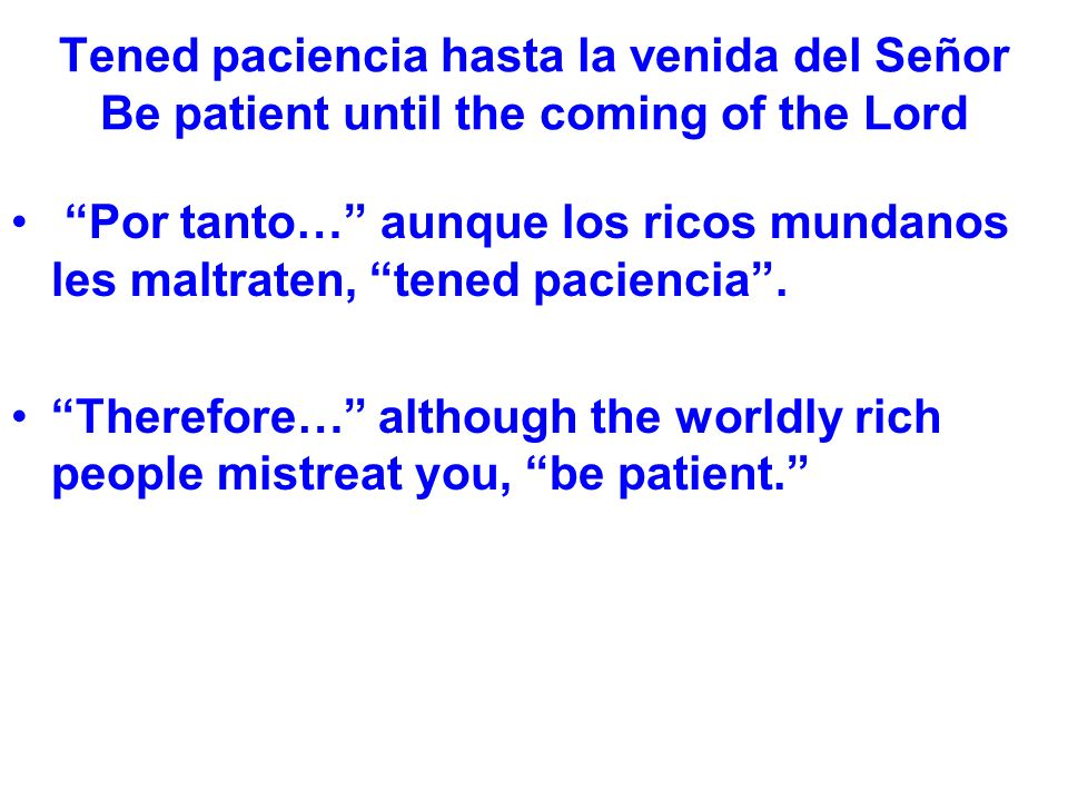 Tened paciencia hasta la venida del Señor Be patient until the coming of the Lord Por tanto… aunque los ricos mundanos les maltraten, tened paciencia.