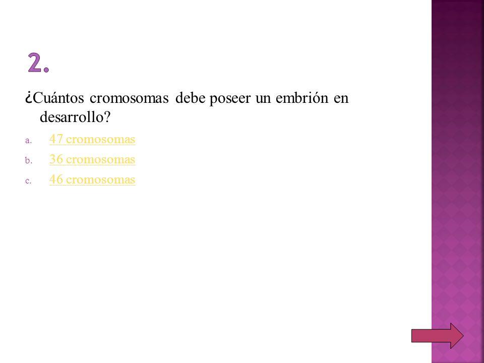 ¿ Cuántos cromosomas debe poseer un embrión en desarrollo? a. 47 cromosomas 47 cromosomas b. 36 cromosomas 36 cromosomas c. 46 cromosomas 46 cromosoma