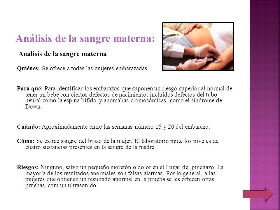 Análisis de la sangre materna Quiénes: Se ofrece a todas las mujeres embarazadas. Para qué: Para identificar los embarazos que suponen un riesgo super