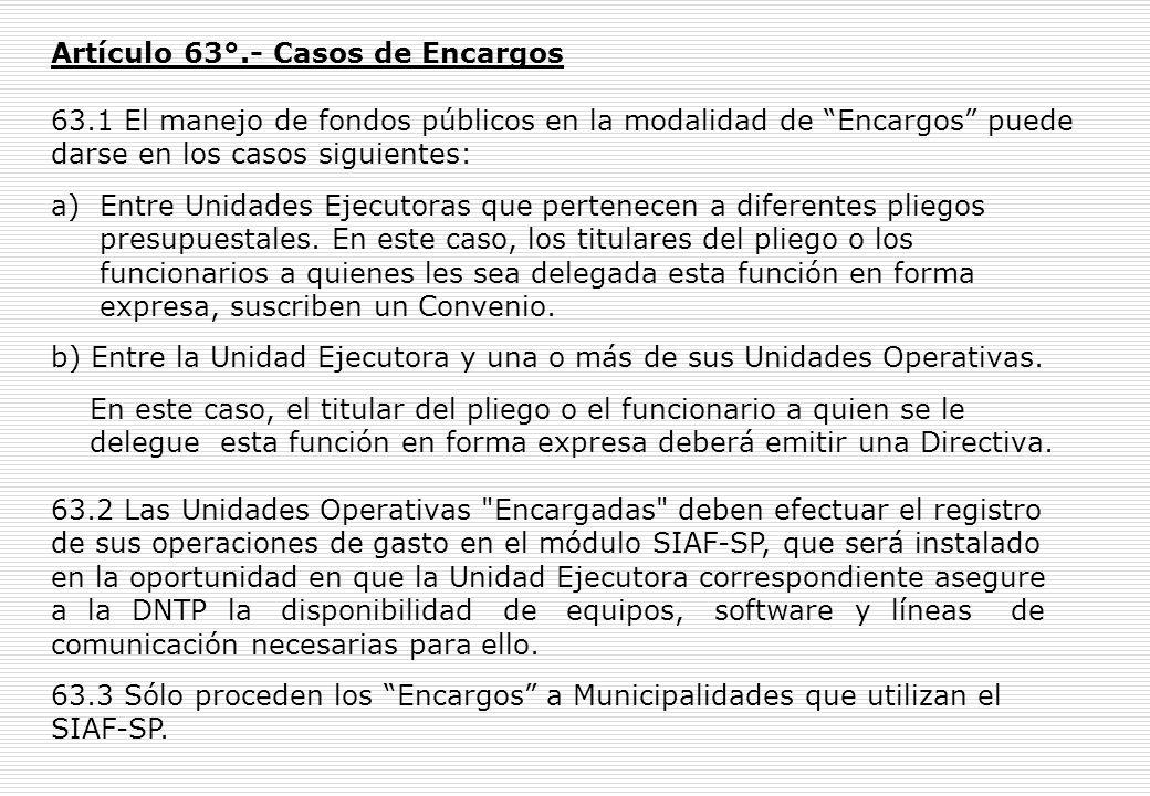 Artículo 63°.- Casos de Encargos 63.1 El manejo de fondos públicos en la modalidad de Encargos puede darse en los casos siguientes: a) Entre Unidades Ejecutoras que pertenecen a diferentes pliegos presupuestales.