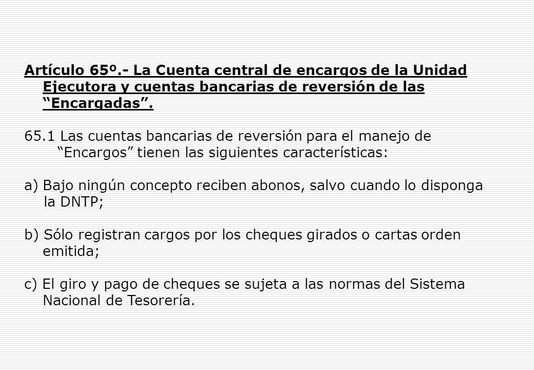 Artículo 65º.- La Cuenta central de encargos de la Unidad Ejecutora y cuentas bancarias de reversión de las Encargadas.