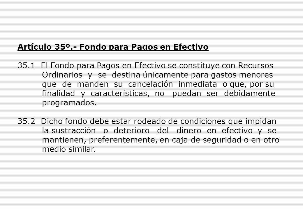 Artículo 35º.- Fondo para Pagos en Efectivo 35.1 El Fondo para Pagos en Efectivo se constituye con Recursos Ordinarios y se destina únicamente para gastos menores que de manden su cancelación inmediata o que, por su finalidad y características, no puedan ser debidamente programados.