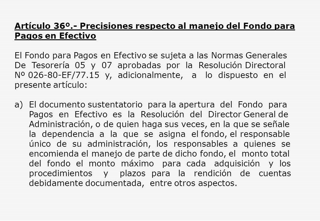 Artículo 36º.- Precisiones respecto al manejo del Fondo para Pagos en Efectivo El Fondo para Pagos en Efectivo se sujeta a las Normas Generales De Tesorería 05 y 07 aprobadas por la Resolución Directoral Nº 026-80-EF/77.15 y, adicionalmente, a lo dispuesto en el presente artículo: a) El documento sustentatorio para la apertura del Fondo para Pagos en Efectivo es la Resolución del Director General de Administración, o de quien haga sus veces, en la que se señale la dependencia a la que se asigna el fondo, el responsable único de su administración, los responsables a quienes se encomienda el manejo de parte de dicho fondo, el monto total del fondo el monto máximo para cada adquisición y los procedimientos y plazos para la rendición de cuentas debidamente documentada, entre otros aspectos.