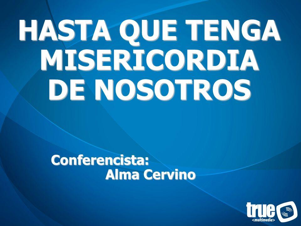 HASTA QUE TENGA MISERICORDIA DE NOSOTROS Conferencista: Alma Cervino