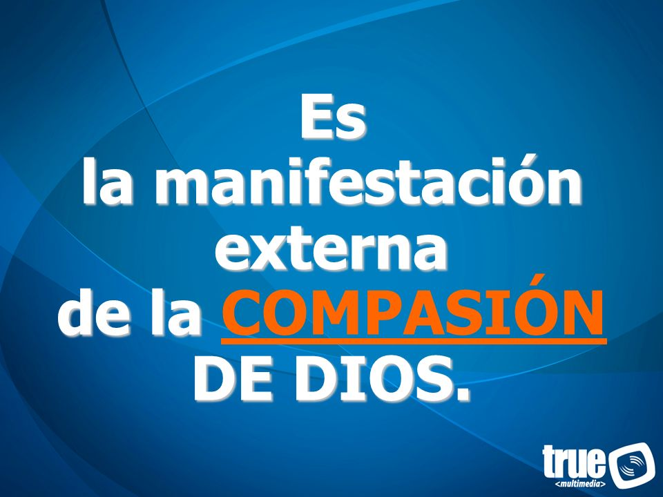 Es la manifestación externa de la DE DIOS. Es la manifestación externa de la COMPASIÓN DE DIOS.