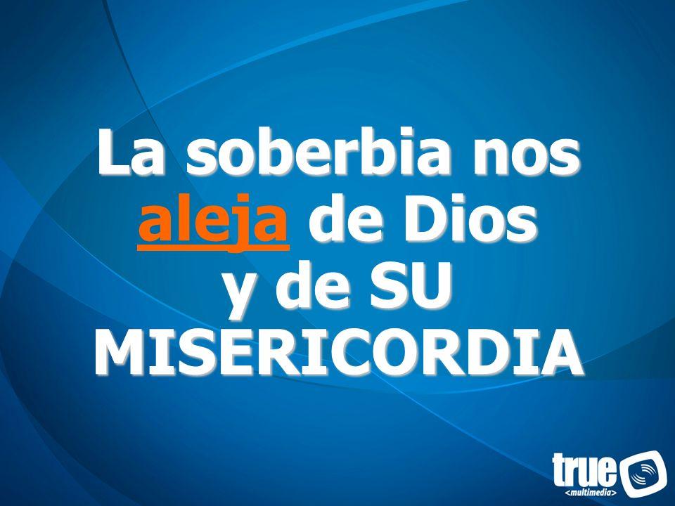 La soberbia nos de Dios y de SU MISERICORDIA La soberbia nos aleja de Dios y de SU MISERICORDIA
