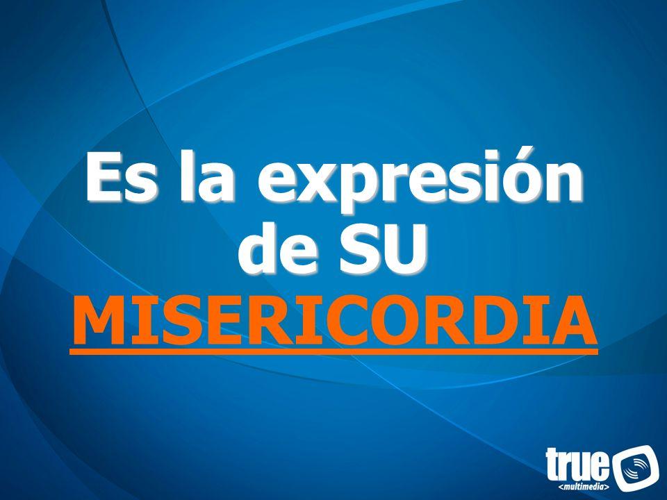 Es la expresión de SU Es la expresión de SU MISERICORDIA