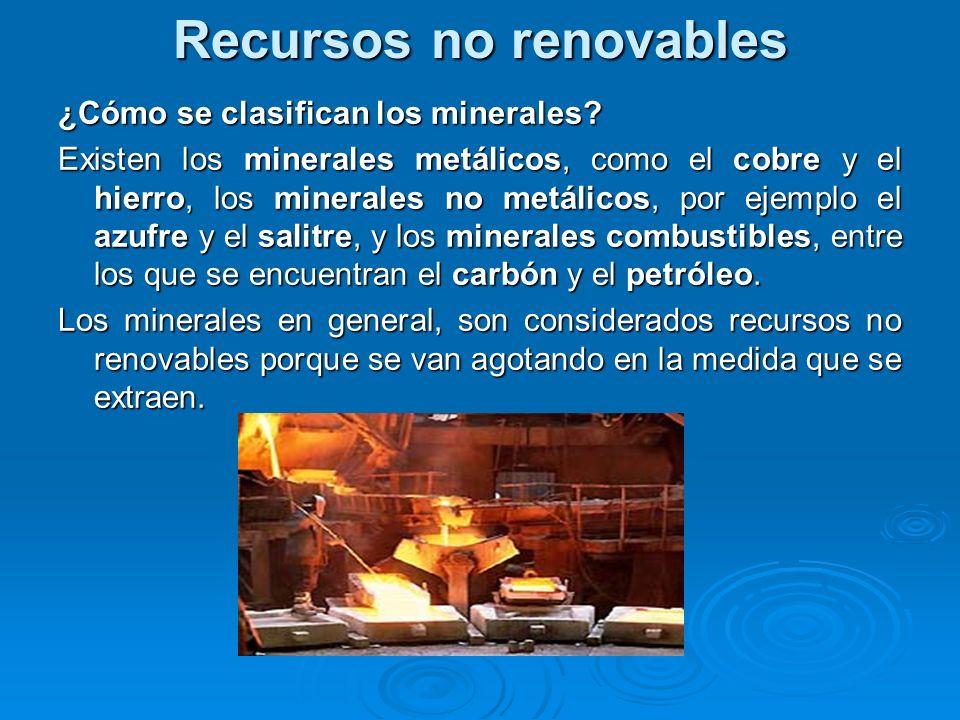 Recursos no renovables ¿Cómo se clasifican los minerales? Existen los minerales metálicos, como el cobre y el hierro, los minerales no metálicos, por