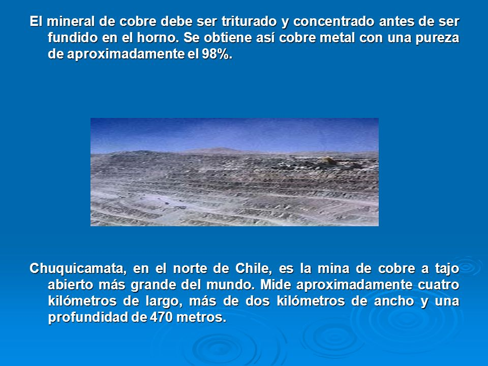 El mineral de cobre debe ser triturado y concentrado antes de ser fundido en el horno. Se obtiene así cobre metal con una pureza de aproximadamente el