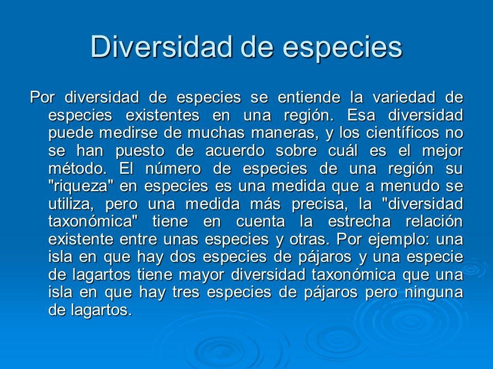 Diversidad de especies Por diversidad de especies se entiende la variedad de especies existentes en una región. Esa diversidad puede medirse de muchas