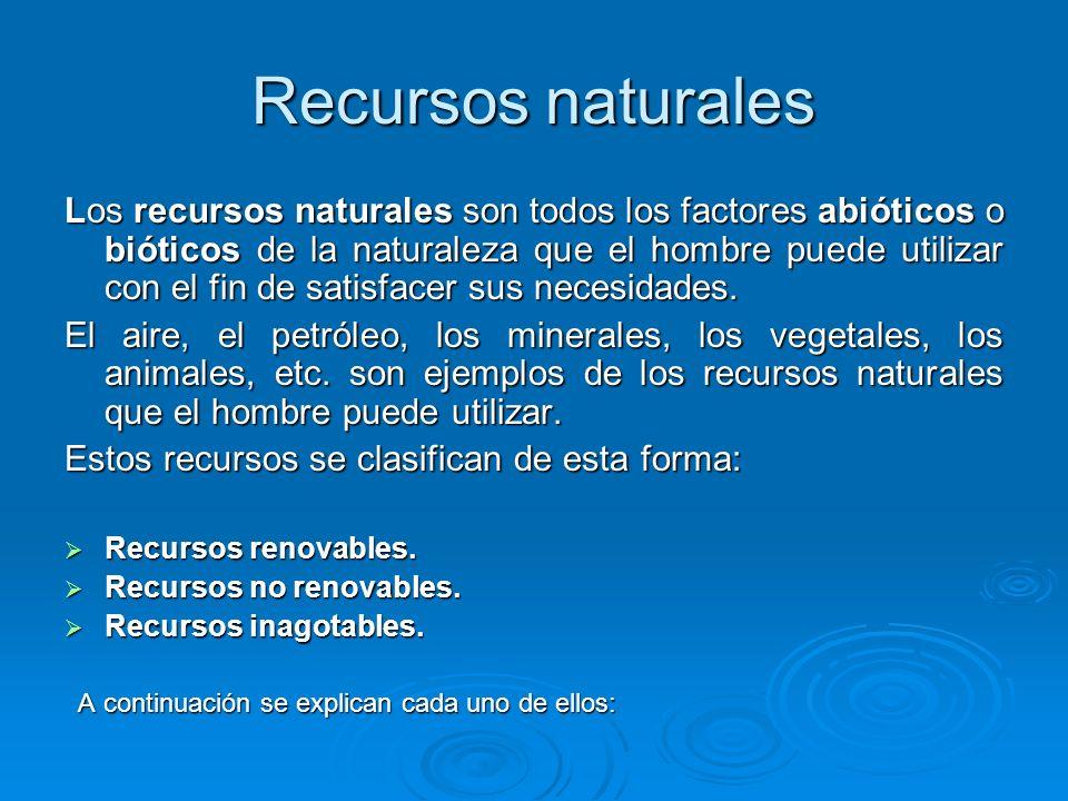 Recursos renovables Son aquellos que pueden recuperarse por sí mismos, pero que deben utilizarse racionalmente para evitar su agotamiento.