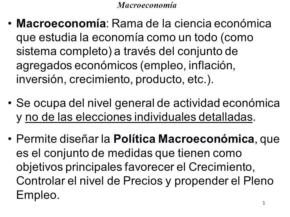 1 Macroeconomía Macroeconomía: Rama de la ciencia económica que estudia la economía como un todo (como sistema completo) a través del conjunto de agregados económicos (empleo, inflación, inversión, crecimiento, producto, etc.).