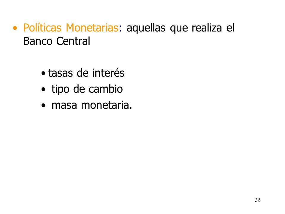 37 Políticas Fiscales y Monetarias Concentran la batería de instrumentos de la Macroeconomía Políticas Fiscales: aquellas que realiza el Fisco (Estado