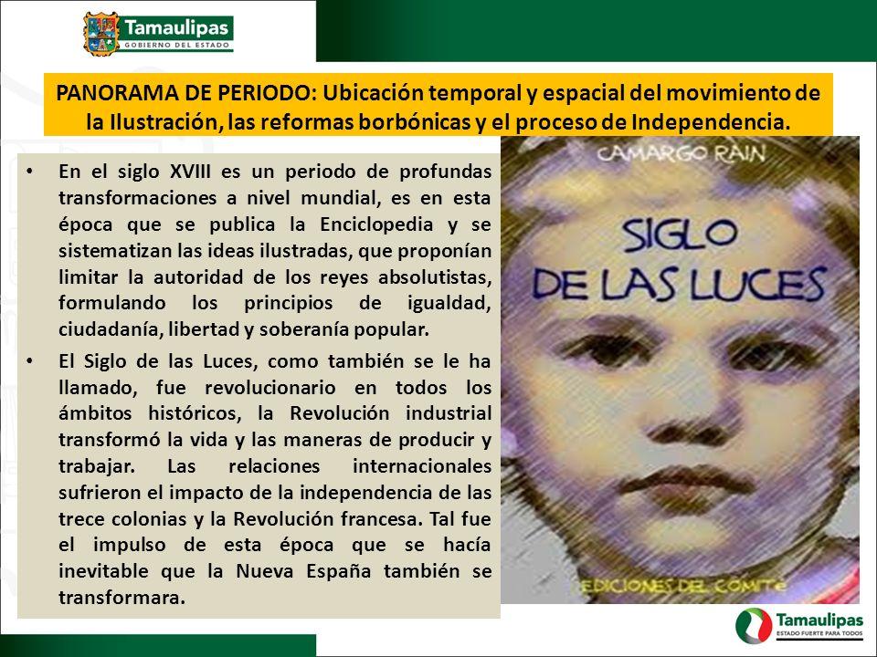 PANORAMA DE PERIODO: Ubicación temporal y espacial del movimiento de la Ilustración, las reformas borbónicas y el proceso de Independencia. En el sigl