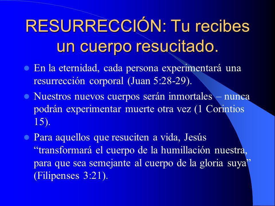 RESURRECCIÓN: Tu recibes un cuerpo resucitado. En la eternidad, cada persona experimentará una resurrección corporal (Juan 5:28-29). Nuestros nuevos c