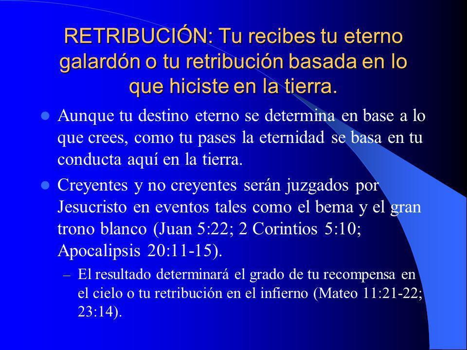 RETRIBUCIÓN: Tu recibes tu eterno galardón o tu retribución basada en lo que hiciste en la tierra. Aunque tu destino eterno se determina en base a lo