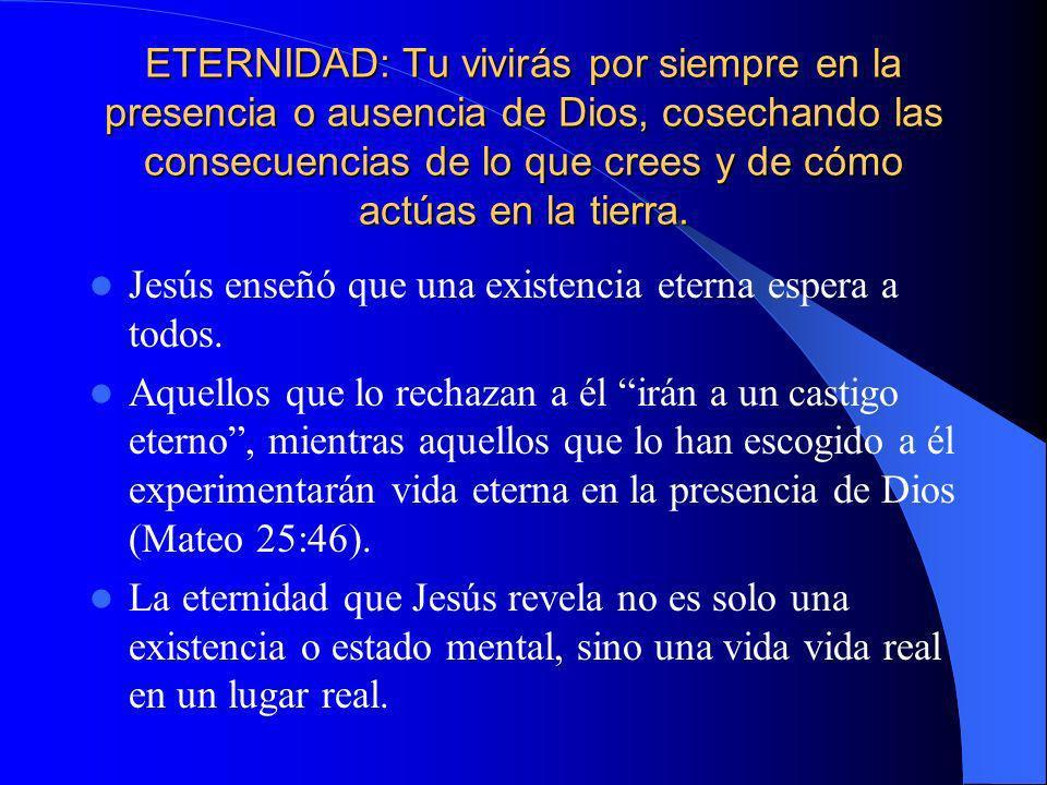 ETERNIDAD: Tu vivirás por siempre en la presencia o ausencia de Dios, cosechando las consecuencias de lo que crees y de cómo actúas en la tierra. Jesú