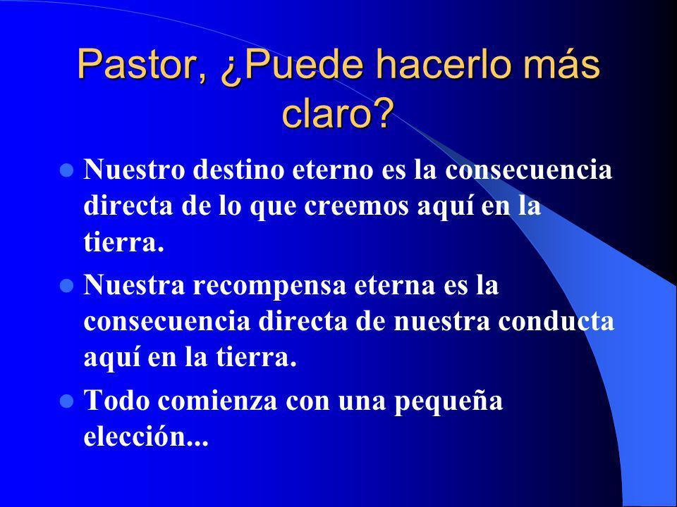 Pastor, ¿Puede hacerlo más claro? Nuestro destino eterno es la consecuencia directa de lo que creemos aquí en la tierra. Nuestra recompensa eterna es