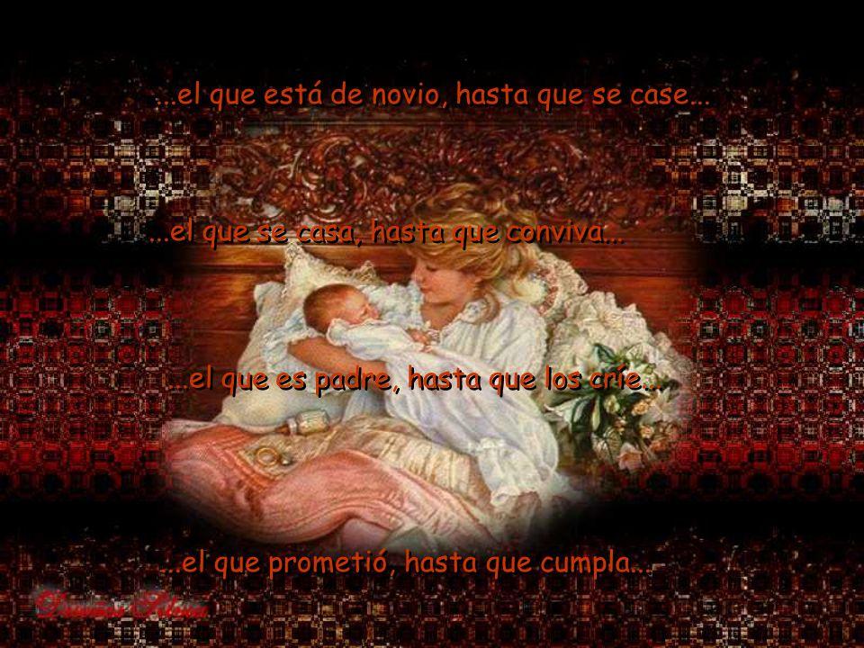 ...el que está de novio, hasta que se case......el que se casa, hasta que conviva......el que es padre, hasta que los críe......el que prometió, hasta que cumpla......el que prometió, hasta que cumpla...