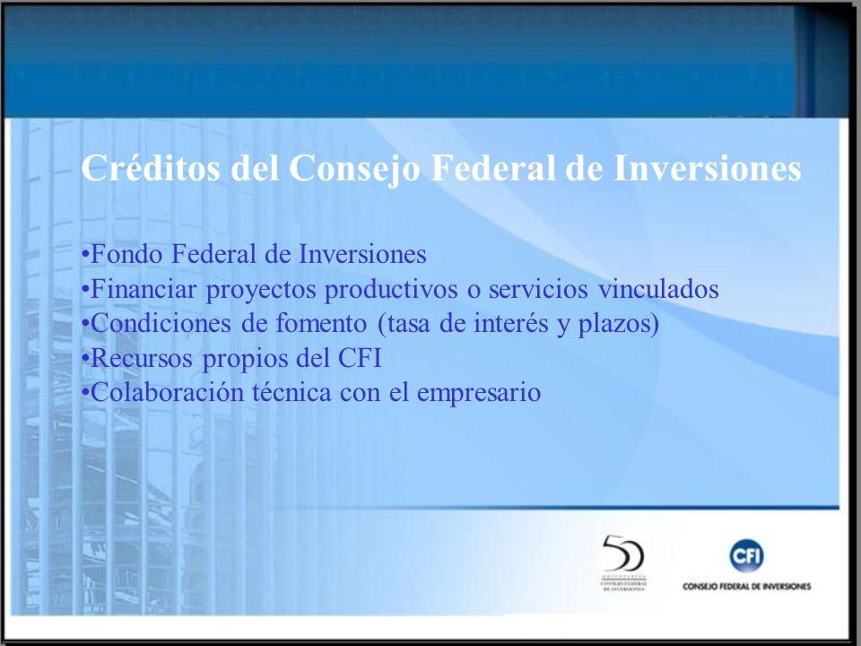 Créditos del Consejo Federal de Inversiones Fondo Federal de Inversiones Financiar proyectos productivos o servicios vinculados Condiciones de fomento (tasa de interés y plazos) Recursos propios del CFI Colaboración técnica con el empresario