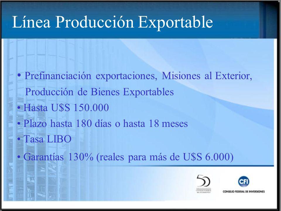 Línea Producción Exportable Prefinanciación exportaciones, Misiones al Exterior, Producción de Bienes Exportables Hasta U$S 150.000 Plazo hasta 180 días o hasta 18 meses Tasa LIBO Garantías 130% (reales para más de U$S 6.000)