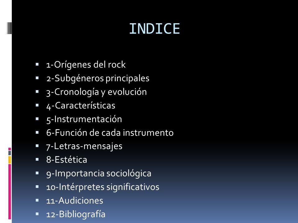 INDICE 1-Orígenes del rock 2-Subgéneros principales 3-Cronología y evolución 4-Características 5-Instrumentación 6-Función de cada instrumento 7-Letras-mensajes 8-Estética 9-Importancia sociológica 10-Intérpretes significativos 11-Audiciones 12-Bibliografía